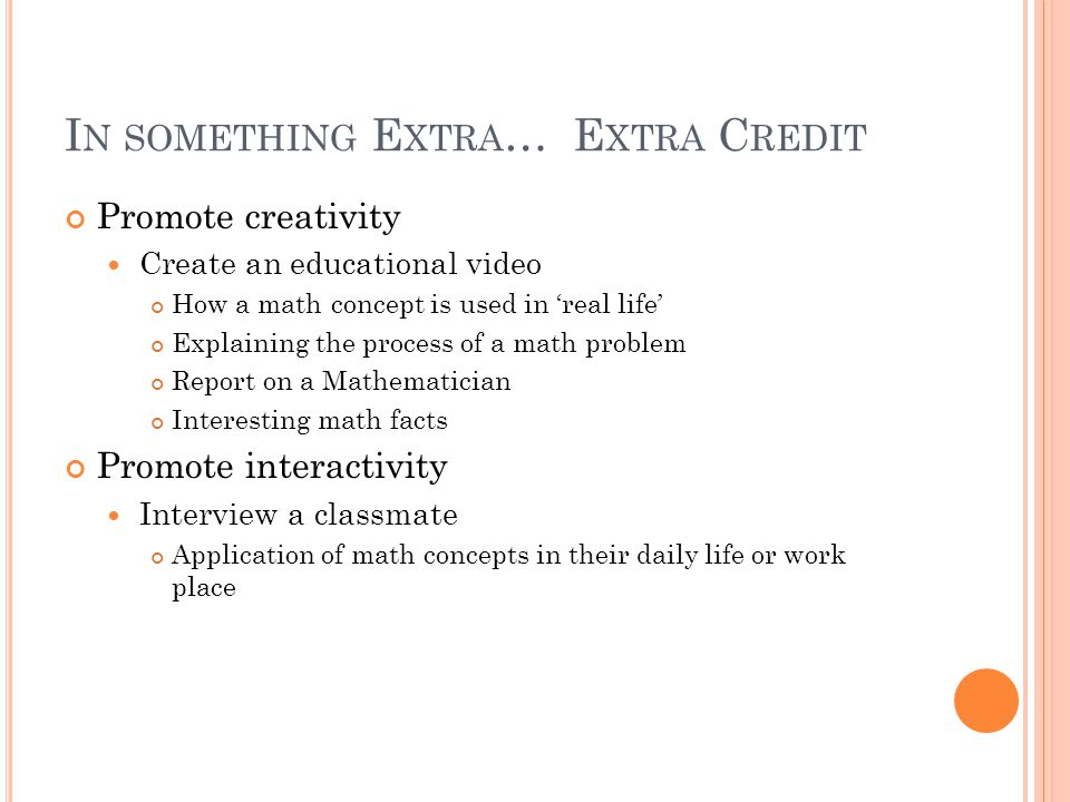 I N SOMETHING E XTRA … E XTRA C REDIT Promote creativity Create an educational video How a math concept is used in 'real life' Explaining the process of a math problem Report on a Mathematician Interesting math facts Promote interactivity Interview a classmate Application of math concepts in their daily life or work place