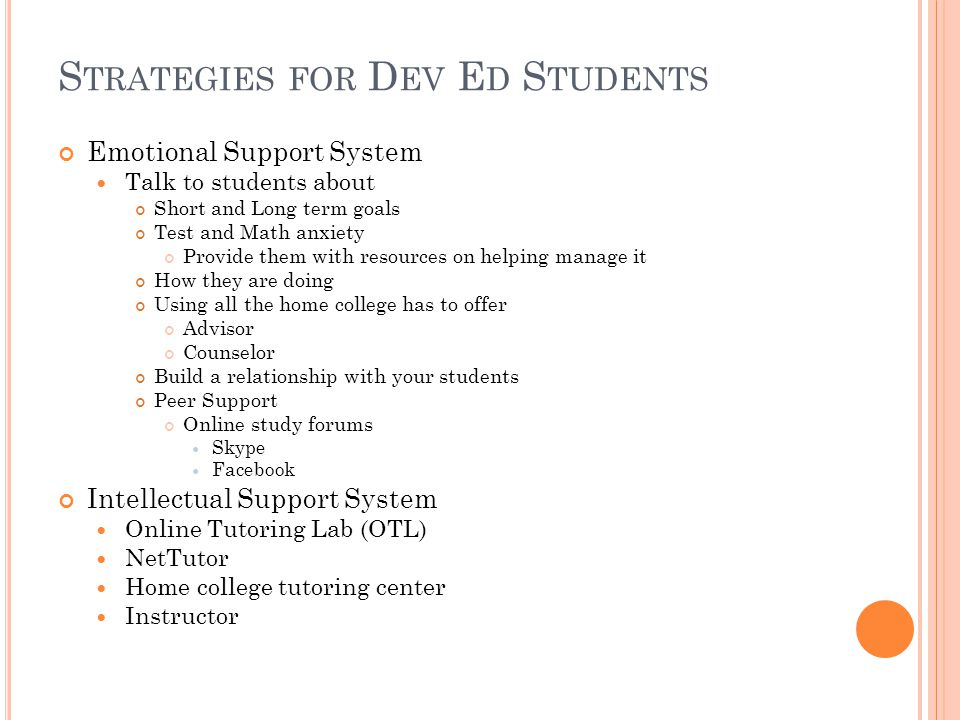 S TRATEGIES FOR D EV E D S TUDENTS Emotional Support System Talk to students about Short and Long term goals Test and Math anxiety Provide them with resources on helping manage it How they are doing Using all the home college has to offer Advisor Counselor Build a relationship with your students Peer Support Online study forums Skype Facebook Intellectual Support System Online Tutoring Lab (OTL) NetTutor Home college tutoring center Instructor