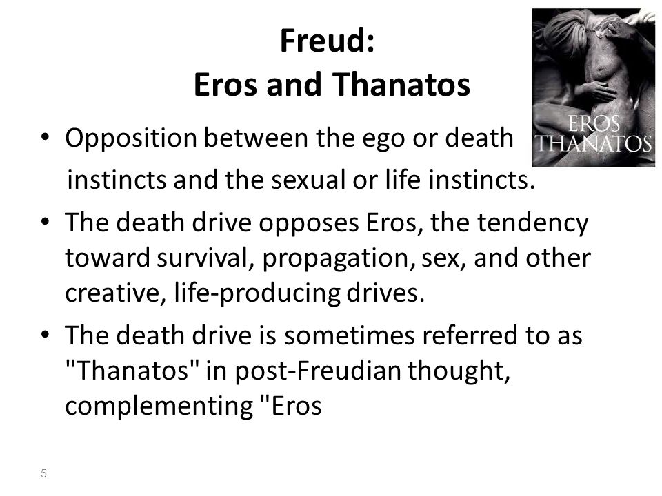 Freud: Eros and Thanatos Opposition between the ego or death instincts and the sexual or life instincts. The death drive opposes Eros, the tendency to