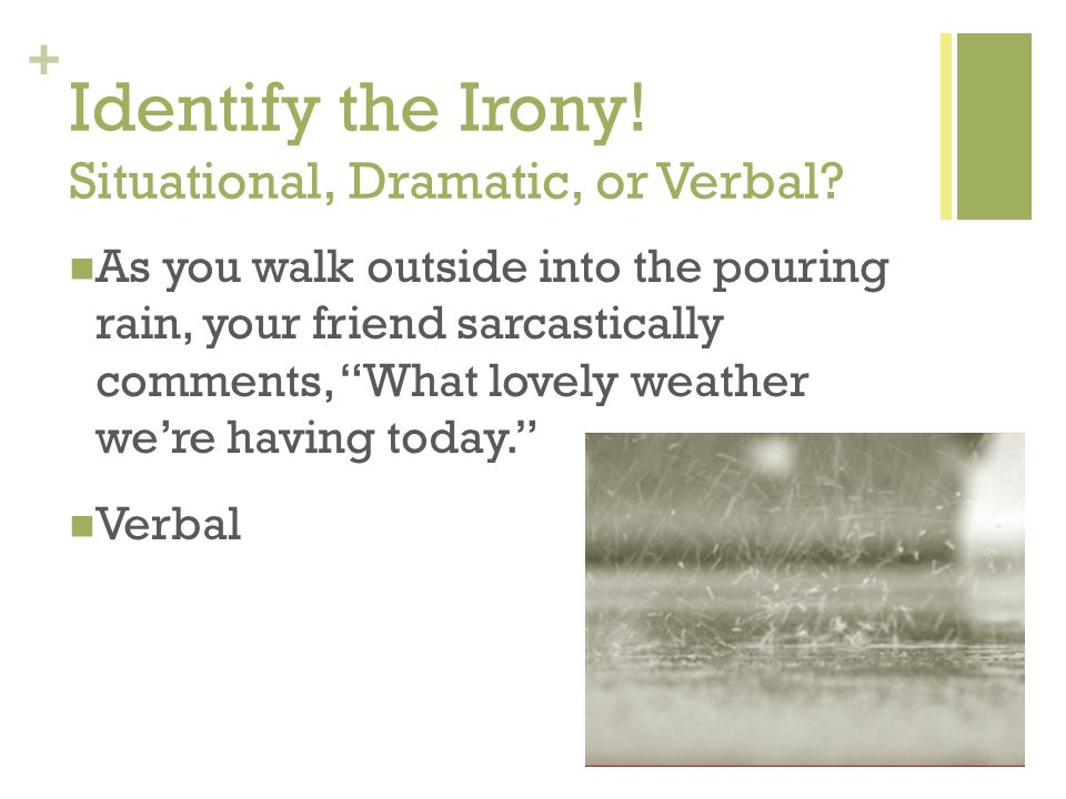 "+ Identify the Irony! Situational, Dramatic, or Verbal? As you walk outside into the pouring rain, your friend sarcastically comments, ""What lovely we"