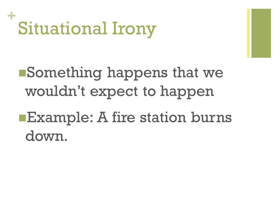+ Situational Irony Something happens that we wouldn't expect to happen Example: A fire station burns down.