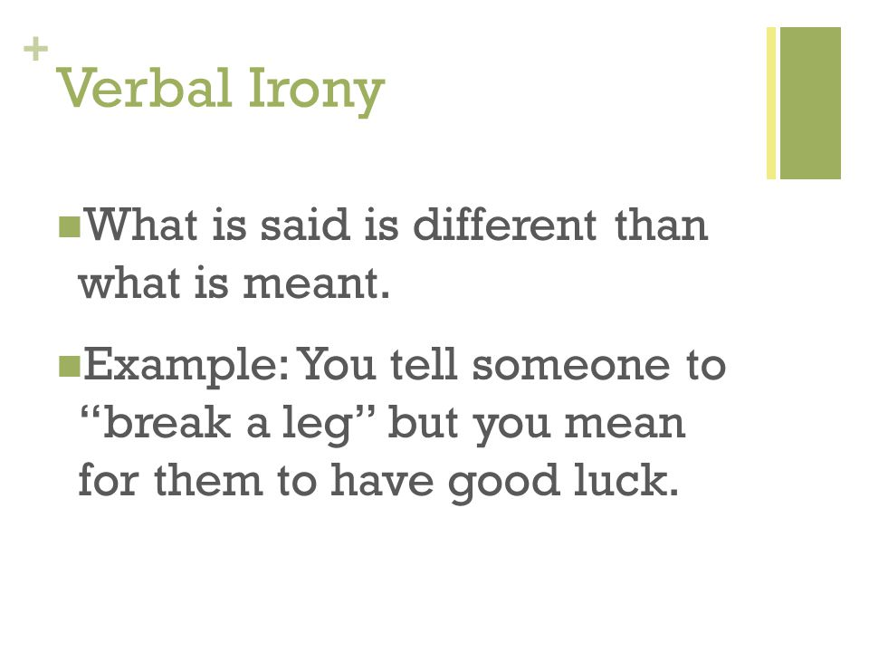 "+ Verbal Irony What is said is different than what is meant. Example: You tell someone to ""break a leg"" but you mean for them to have good luck."