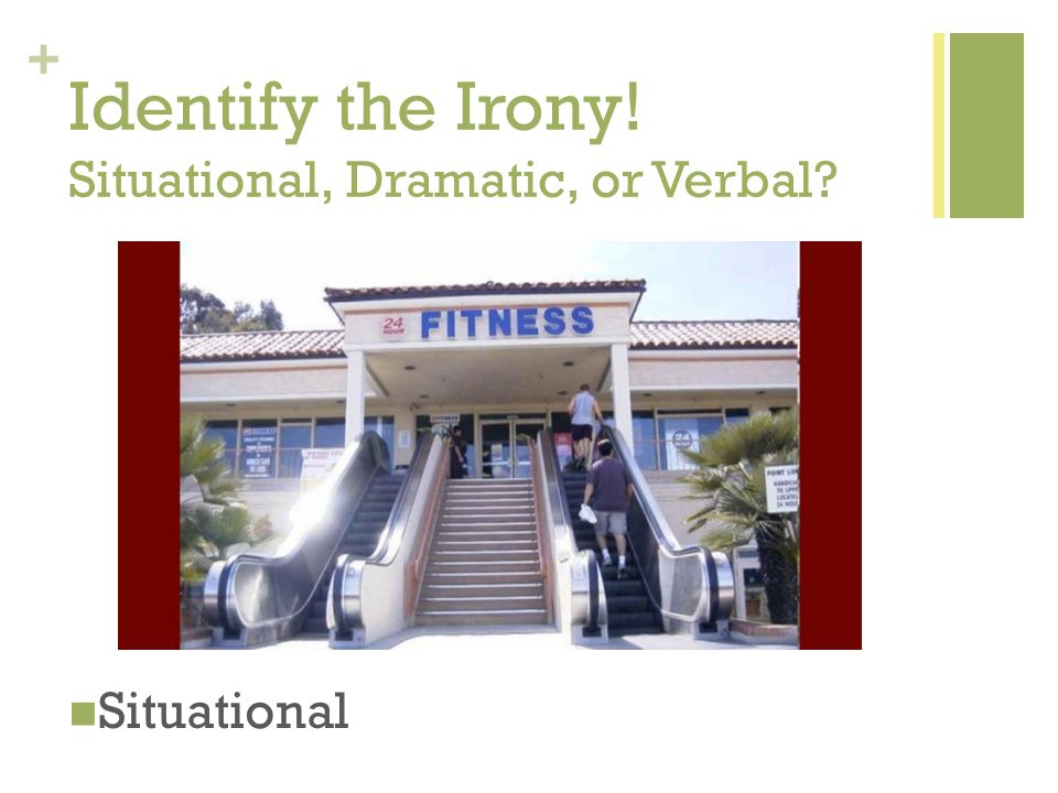 + Identify the Irony! Situational, Dramatic, or Verbal Situational