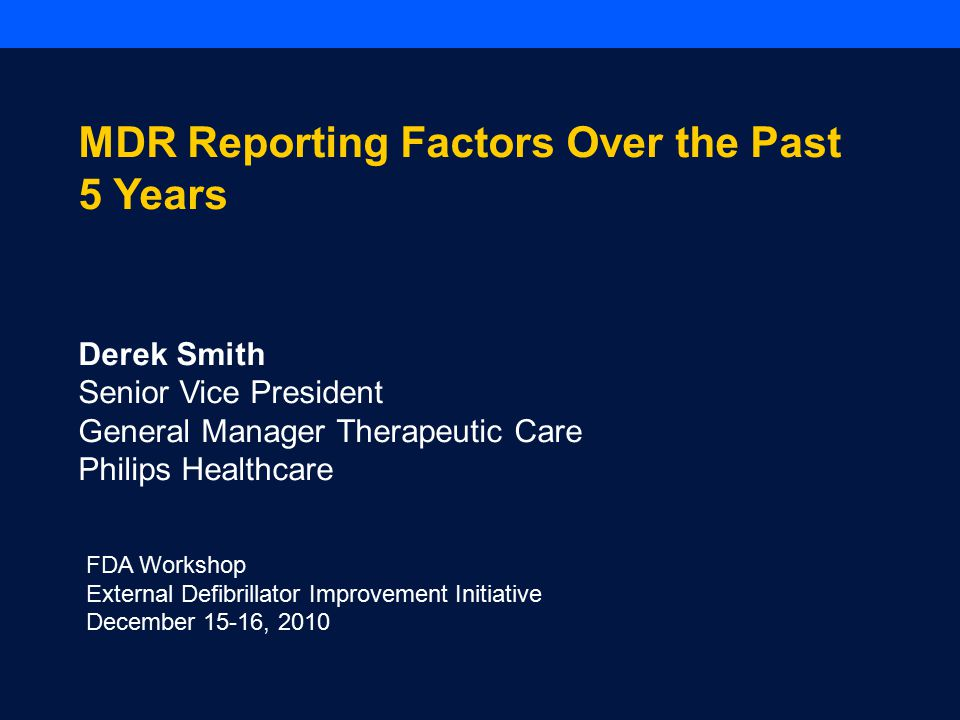 FDA Workshop External Defibrillator Improvement Initiative December 15-16, 2010 MDR Reporting Factors Over the Past 5 Years Derek Smith Senior Vice President General Manager Therapeutic Care Philips Healthcare