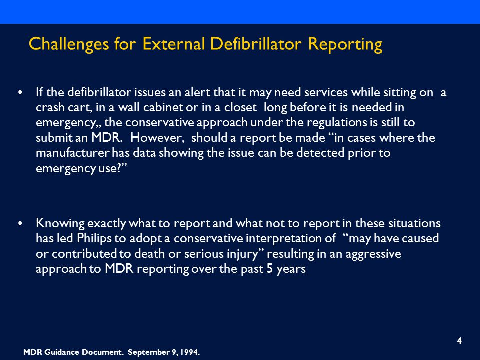 Challenges for External Defibrillator Reporting If the defibrillator issues an alert that it may need services while sitting on a crash cart, in a wall cabinet or in a closet long before it is needed in emergency,, the conservative approach under the regulations is still to submit an MDR.