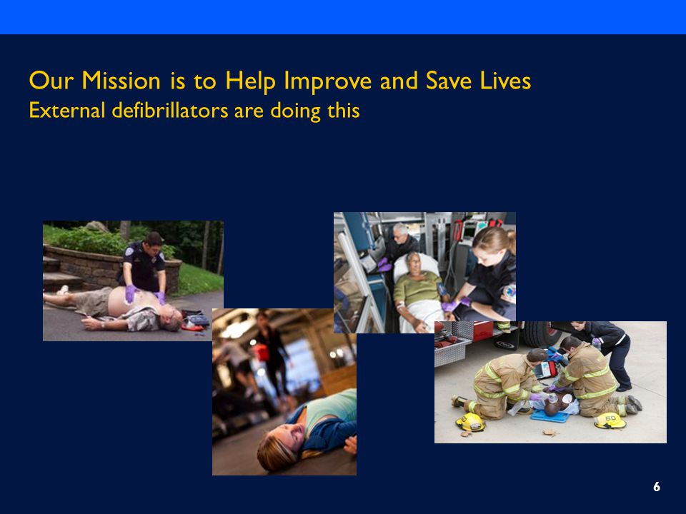 Our Mission is to Help Improve and Save Lives External defibrillators are doing this 6