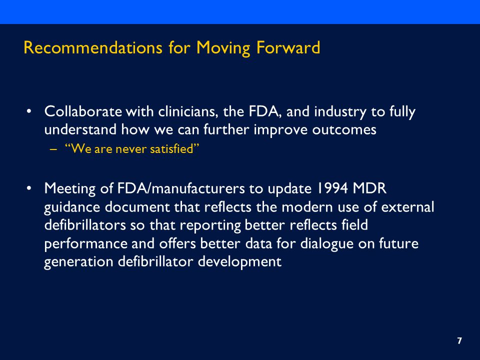 Recommendations for Moving Forward Collaborate with clinicians, the FDA, and industry to fully understand how we can further improve outcomes – We are never satisfied Meeting of FDA/manufacturers to update 1994 MDR guidance document that reflects the modern use of external defibrillators so that reporting better reflects field performance and offers better data for dialogue on future generation defibrillator development 7