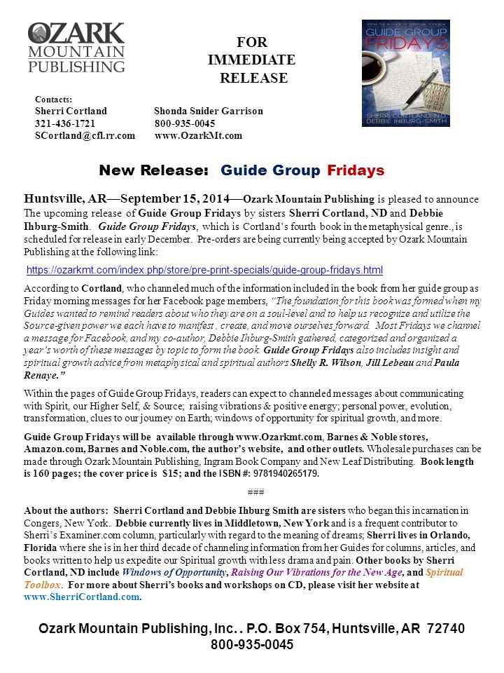 Contacts: Sherri Cortland Shonda Snider Garrison 321-436-1721 800-935-0045 SCortland@cfl.rr.com www.OzarkMt.com New Release: Guide Group Fridays FOR IMMEDIATE RELEASE Huntsville, AR—September 15, 2014— Ozark Mountain Publishing is pleased to announce The upcoming release of Guide Group Fridays by sisters Sherri Cortland, ND and Debbie Ihburg-Smith.