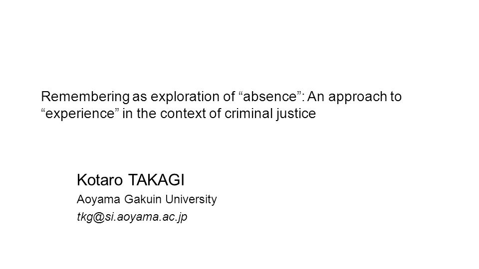 Remembering as exploration of absence : An approach to experience in the context of criminal justice Kotaro TAKAGI Aoyama Gakuin University tkg@si.aoyama.ac.jp