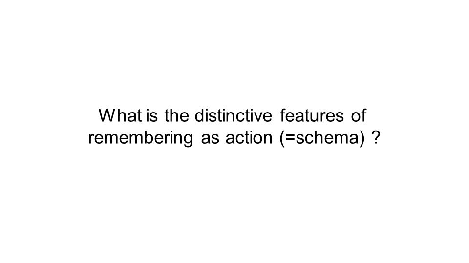 What is the distinctive features of remembering as action (=schema) ?