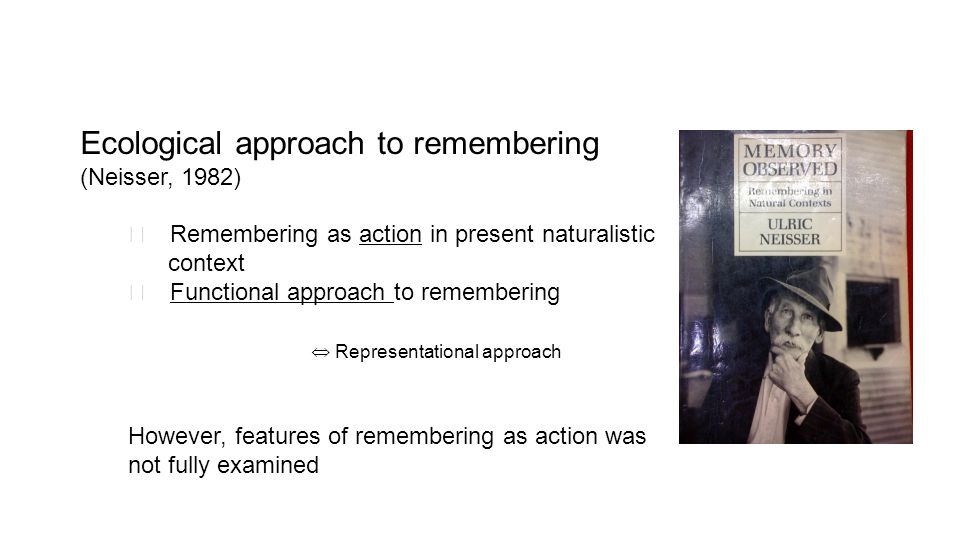 Ecological approach to remembering (Neisser, 1982) ◯ Remembering as action in present naturalistic context ◯ Functional approach to remembering ⇔ Representational approach However, features of remembering as action was not fully examined