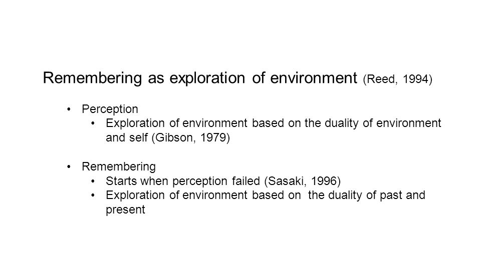 Remembering as exploration of environment (Reed, 1994) Perception Exploration of environment based on the duality of environment and self (Gibson, 197