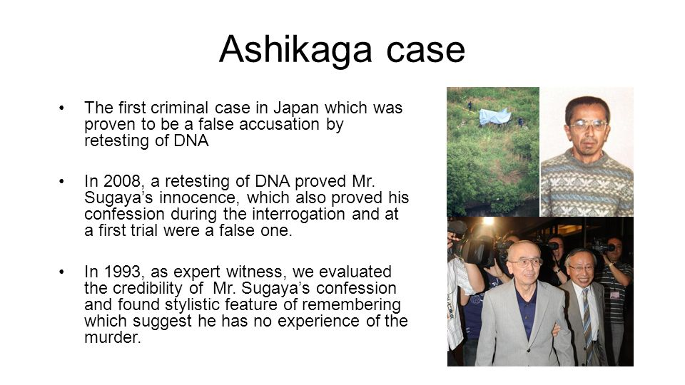 Ashikaga case The first criminal case in Japan which was proven to be a false accusation by retesting of DNA In 2008, a retesting of DNA proved Mr.