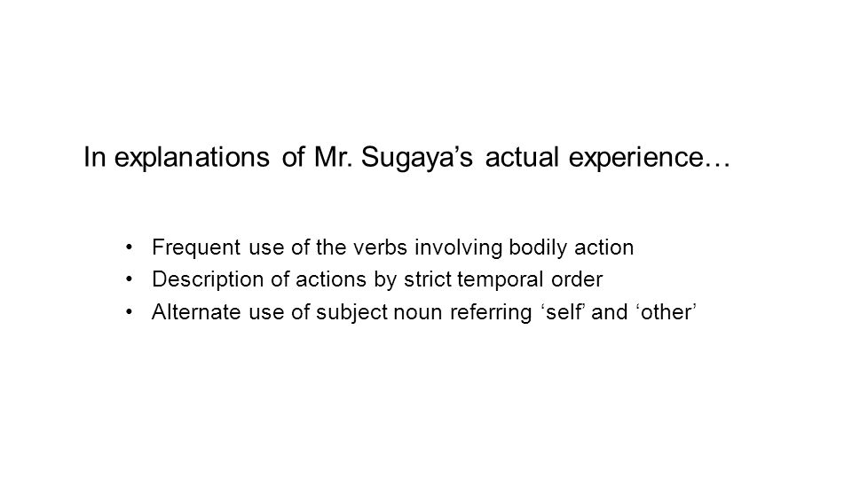 In explanations of Mr. Sugaya's actual experience… Frequent use of the verbs involving bodily action Description of actions by strict temporal order A