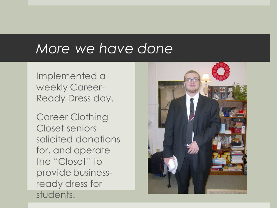 More we have done Implemented a weekly Career- Ready Dress day.