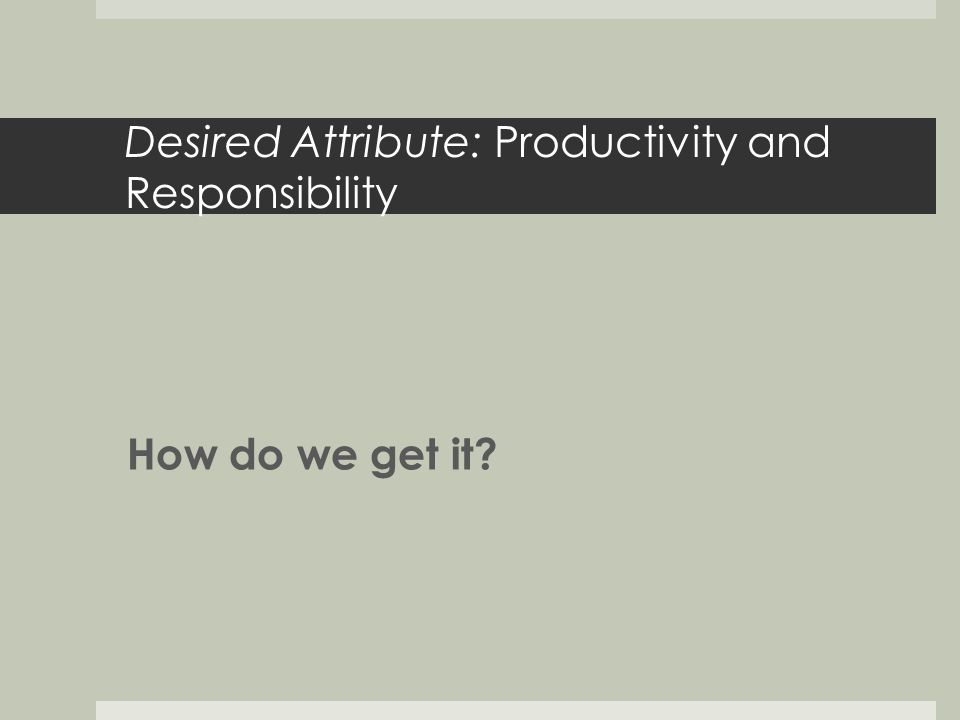 Desired Attribute: Productivity and Responsibility How do we get it