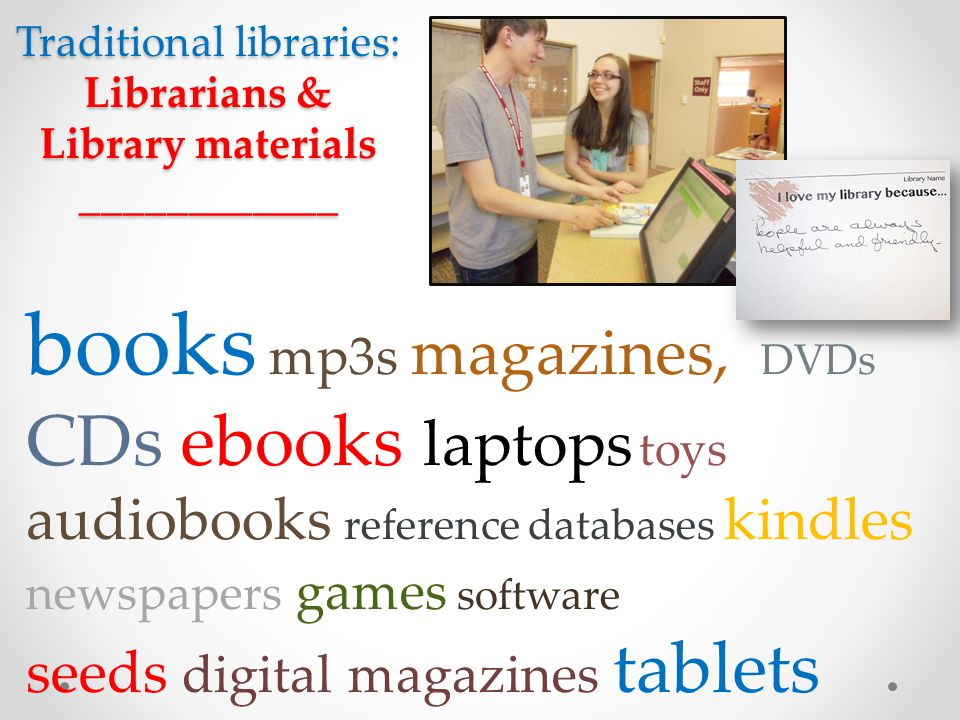 Traditional libraries: Librarians & Library materials ____________ books mp3s magazines, DVDs CDs ebooks laptops toys audiobooks reference databases k