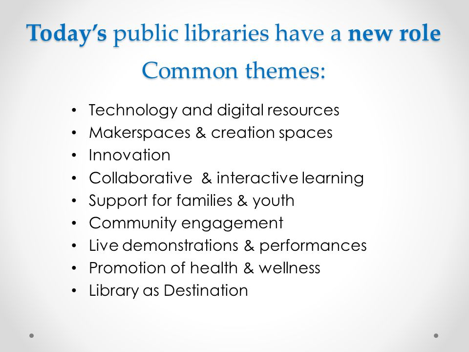 Today's public libraries have a new role Common themes: Technology and digital resources Makerspaces & creation spaces Innovation Collaborative & interactive learning Support for families & youth Community engagement Live demonstrations & performances Promotion of health & wellness Library as Destination