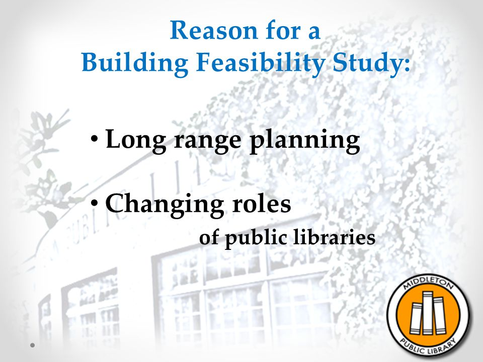 Reason for a Building Feasibility Study: Long range planning Changing roles of public libraries