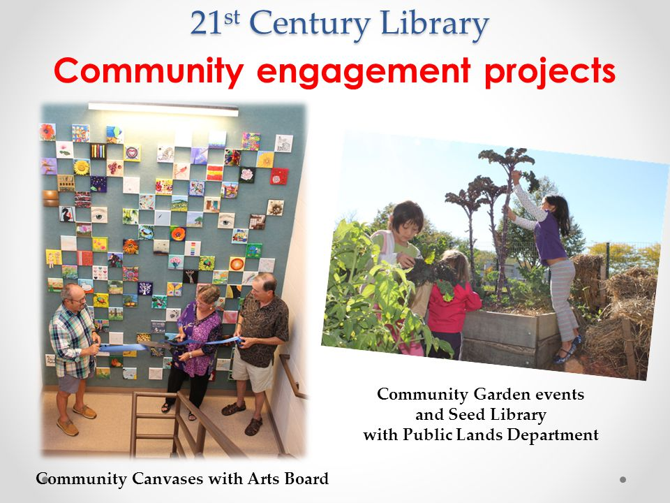 21 st Century Library Community engagement projects Community Canvases with Arts Board Community Garden events and Seed Library with Public Lands Department