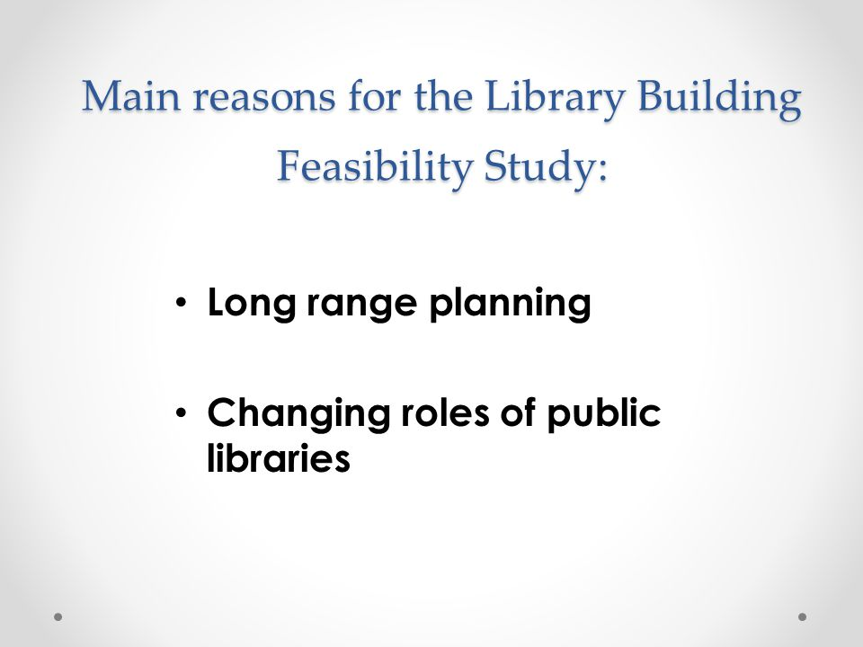 Main reasons for the Library Building Feasibility Study: Long range planning Changing roles of public libraries