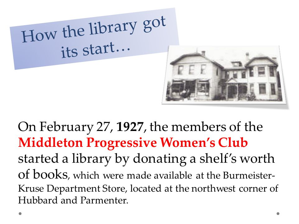 HISTORICAL OVERVIEW OF THE MIDDLETON PUBLIC LIBRARY How the library got its start… On February 27, 1927, the members of the Middleton Progressive Women's Club started a library by donating a shelf's worth of books, which were made available at the Burmeister- Kruse Department Store, located at the northwest corner of Hubbard and Parmenter.