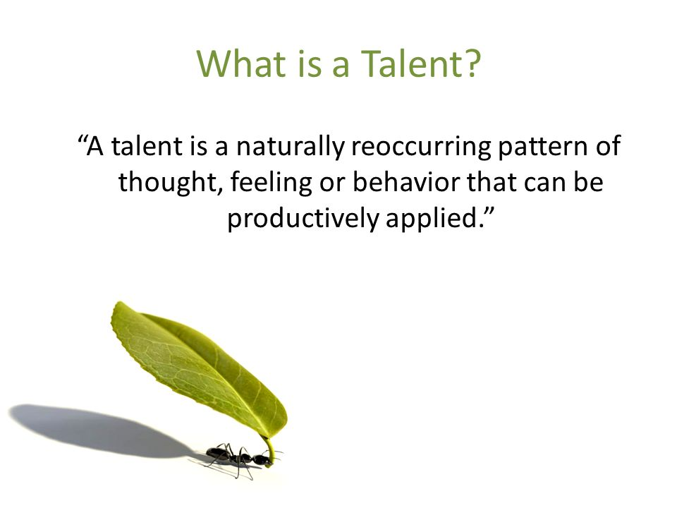 """What is a Talent? """"A talent is a naturally reoccurring pattern of thought, feeling or behavior that can be productively applied."""""""