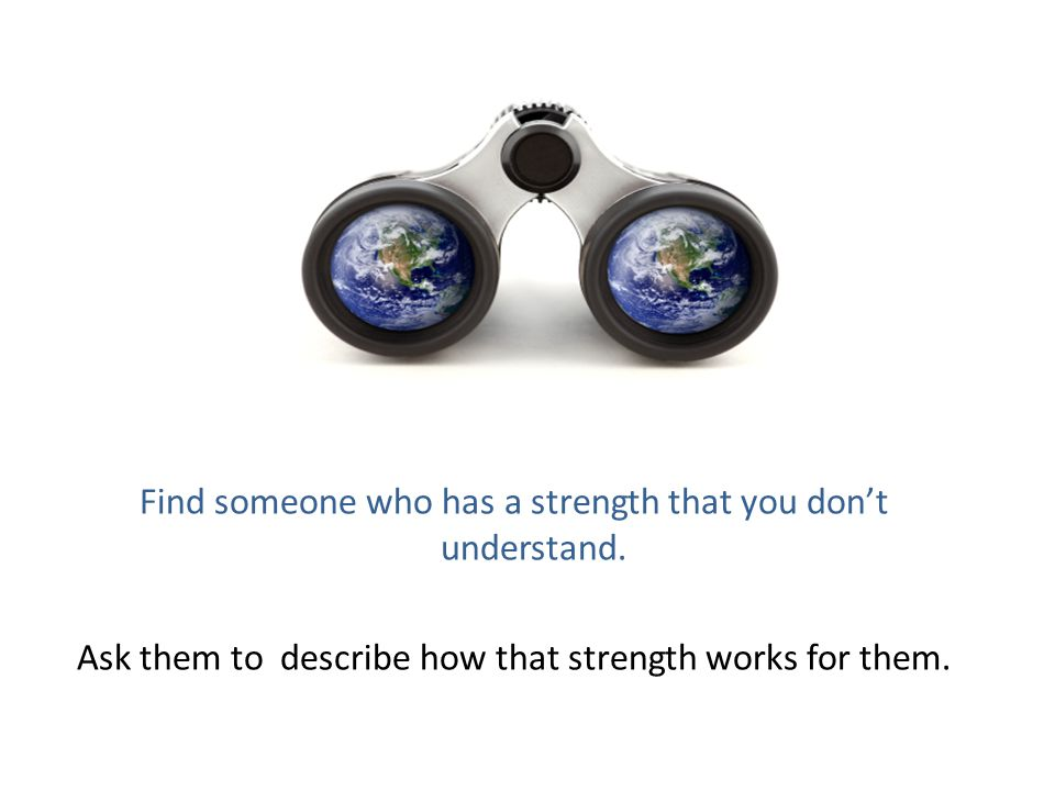 Find someone who has a strength that you don't understand. Ask them to describe how that strength works for them.