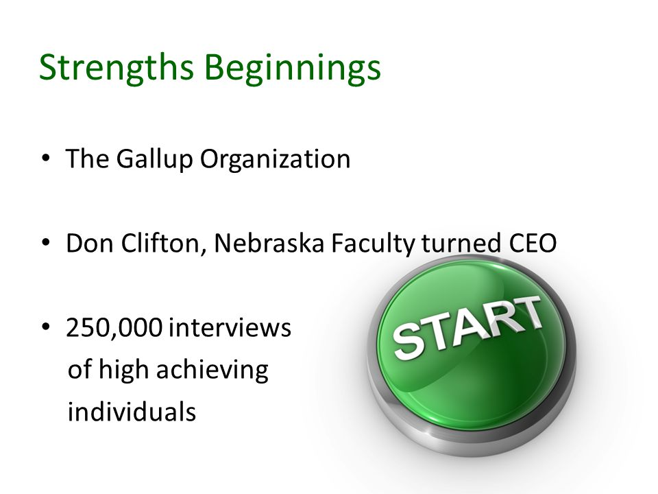 Strengths Beginnings The Gallup Organization Don Clifton, Nebraska Faculty turned CEO 250,000 interviews of high achieving individuals