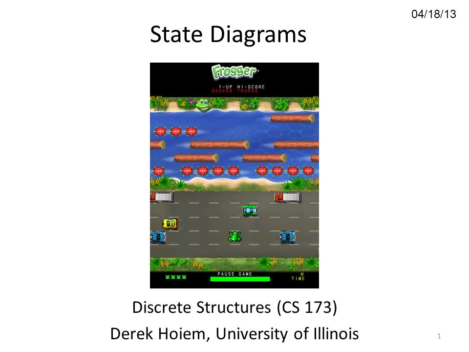 04/18/13 State Diagrams Discrete Structures (CS 173) Derek Hoiem, University of Illinois 1
