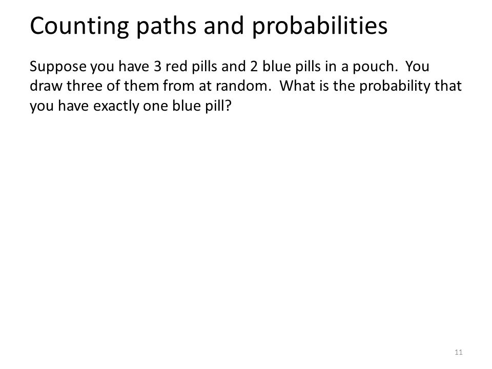 Counting paths and probabilities Suppose you have 3 red pills and 2 blue pills in a pouch.
