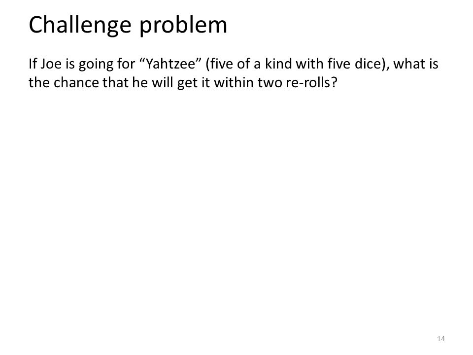 Challenge problem If Joe is going for Yahtzee (five of a kind with five dice), what is the chance that he will get it within two re-rolls.