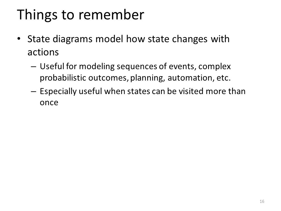 Things to remember State diagrams model how state changes with actions – Useful for modeling sequences of events, complex probabilistic outcomes, planning, automation, etc.