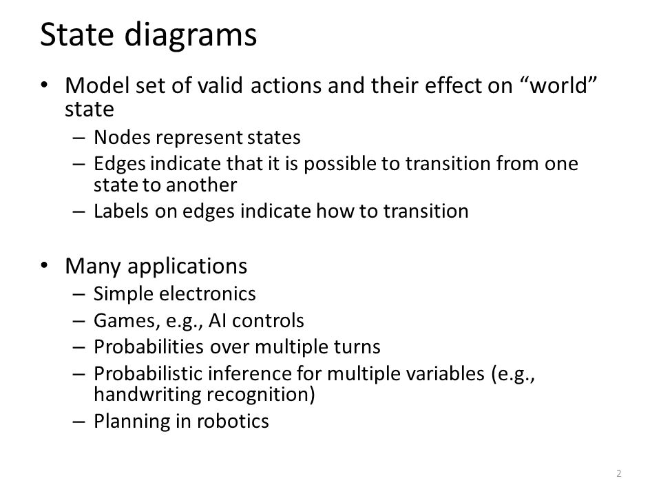 State diagrams Model set of valid actions and their effect on world state – Nodes represent states – Edges indicate that it is possible to transition from one state to another – Labels on edges indicate how to transition Many applications – Simple electronics – Games, e.g., AI controls – Probabilities over multiple turns – Probabilistic inference for multiple variables (e.g., handwriting recognition) – Planning in robotics 2