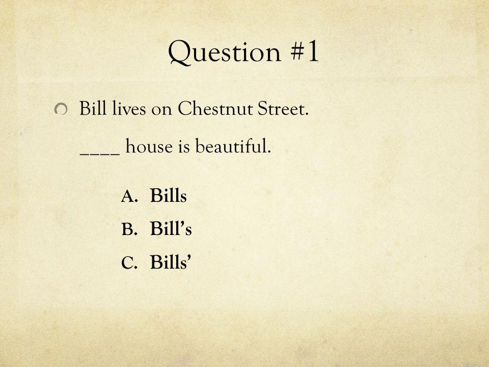 Question #1 Bill lives on Chestnut Street. ____ house is beautiful. A. Bills B. Bill's C. Bills'