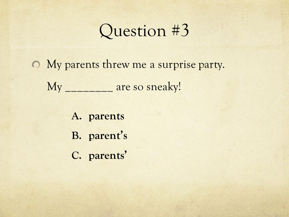 Question #3 My parents threw me a surprise party. My ________ are so sneaky.
