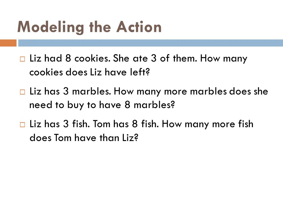 Modeling the Action  Liz had 8 cookies. She ate 3 of them. How many cookies does Liz have left?  Liz has 3 marbles. How many more marbles does she n
