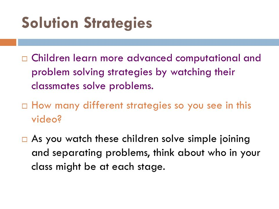 Solution Strategies  Children learn more advanced computational and problem solving strategies by watching their classmates solve problems.  How man