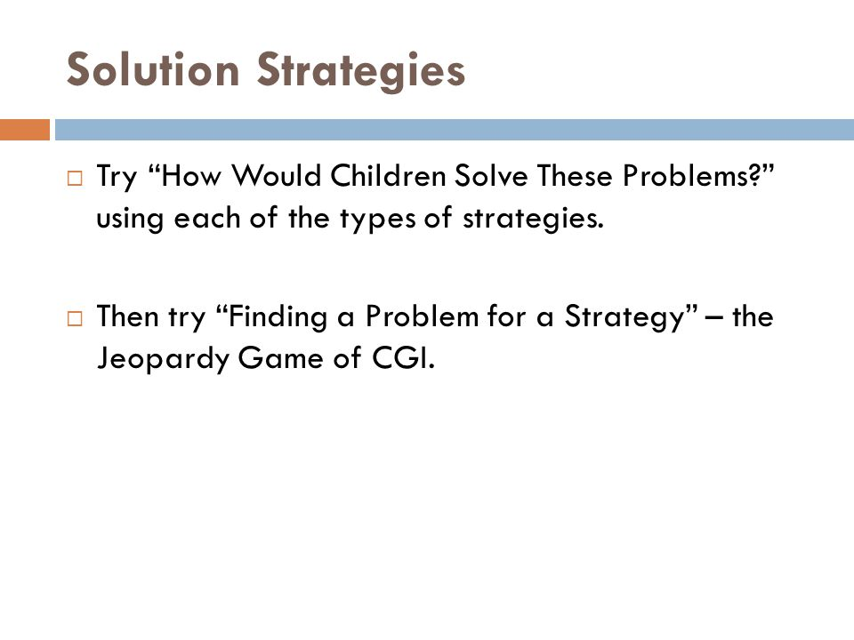 "Solution Strategies  Try ""How Would Children Solve These Problems?"" using each of the types of strategies.  Then try ""Finding a Problem for a Strate"