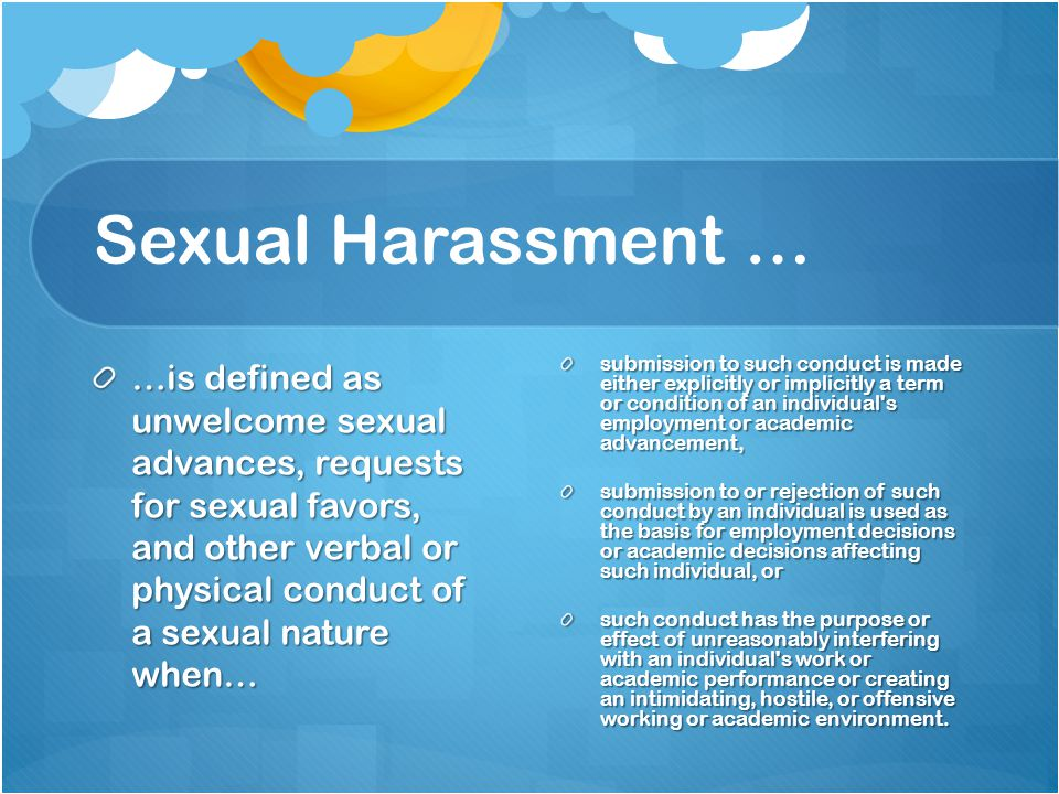 Examples of Violations of the Sexual Harassment Policy demand for sexual favors accompanied by threats or promises persistent, unwelcome flirtation, requests for dates, advances or propositions of a sexual nature unwanted touching such as patting, pinching, hugging or repeated brushing against an individual s body repeated degrading or insulting comments that demean an individual s sexuality or sex unwarranted displays of sexually suggestive objects or pictures sexual assault