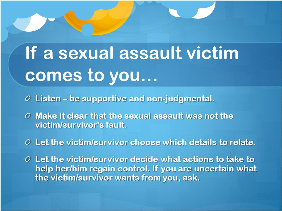 If a sexual assault victim comes to you… Offer options.