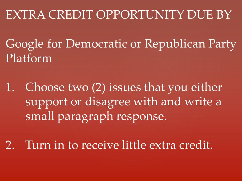 EXTRA CREDIT OPPORTUNITY DUE BY Google for Democratic or Republican Party Platform 1.Choose two (2) issues that you either support or disagree with and write a small paragraph response.