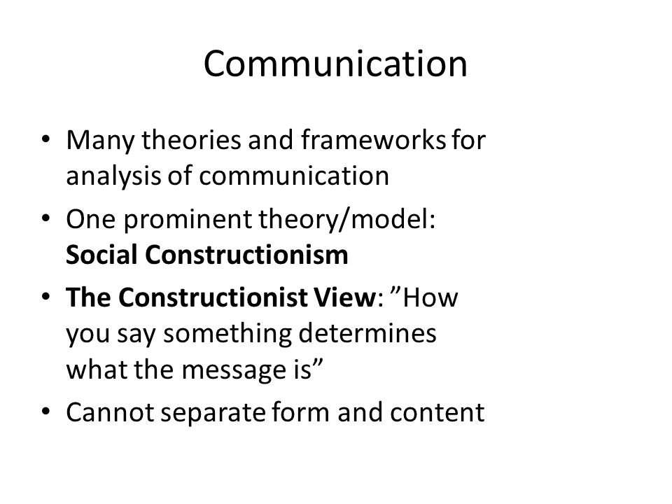 Communication Many theories and frameworks for analysis of communication One prominent theory/model: Social Constructionism The Constructionist View: