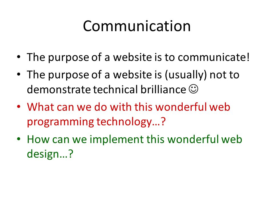Communication The purpose of a website is to communicate! The purpose of a website is (usually) not to demonstrate technical brilliance What can we do