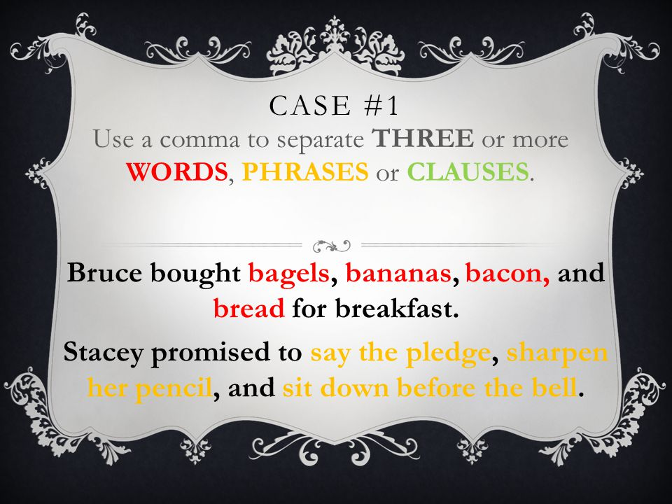 CASE #1 Use a comma to separate THREE or more WORDS, PHRASES or CLAUSES.