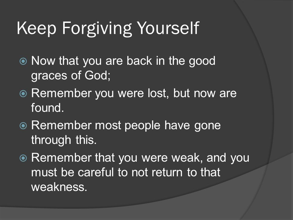 Keep Forgiving Yourself  Now that you are back in the good graces of God;  Remember you were lost, but now are found.