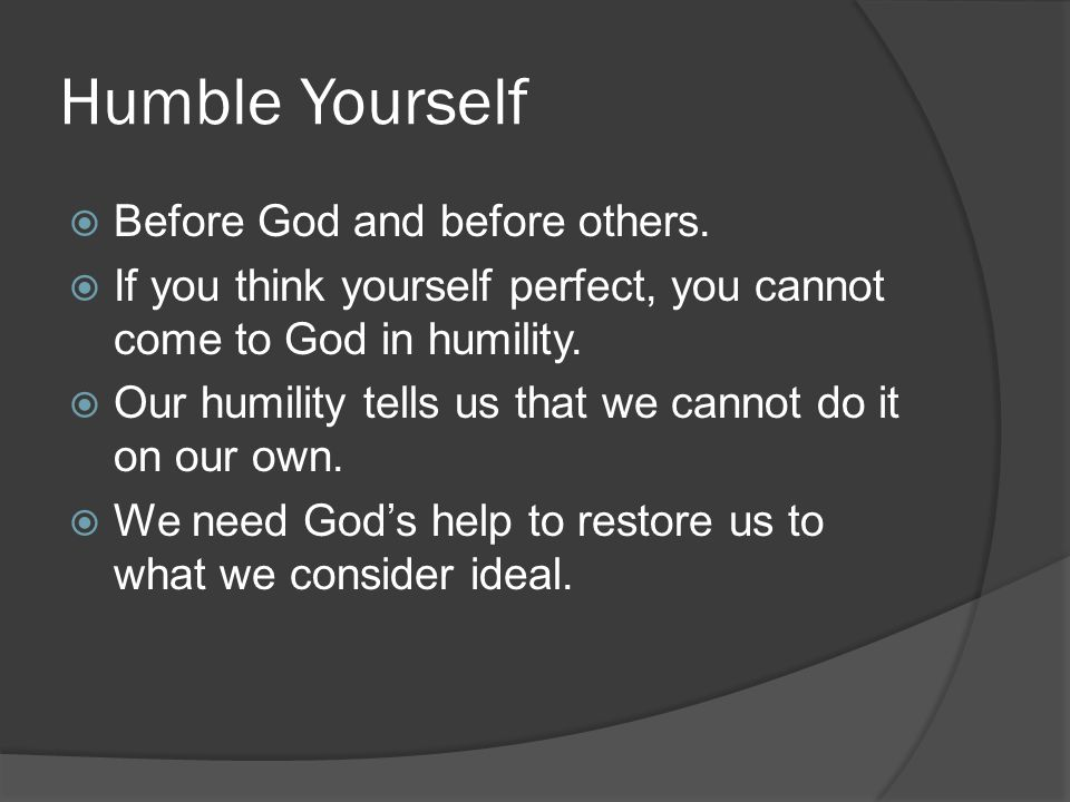 Humble Yourself  Before God and before others.