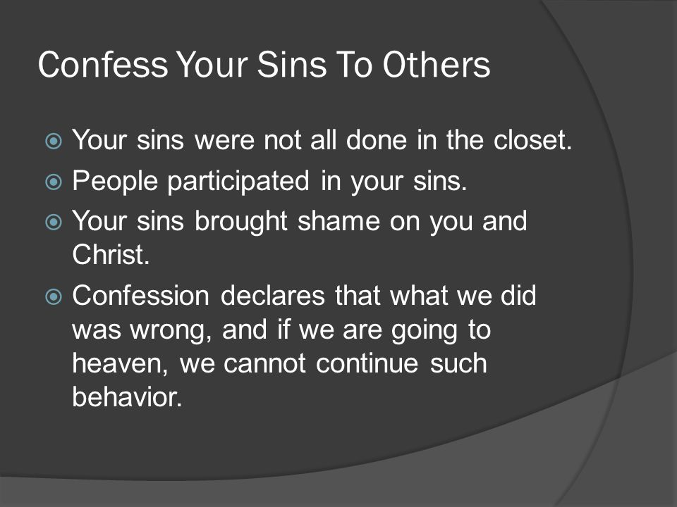 Confess Your Sins To Others  Your sins were not all done in the closet.
