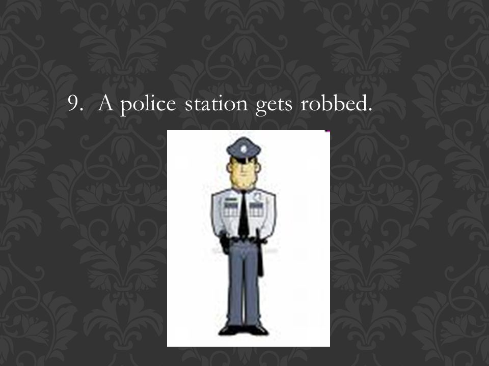 9. A police station gets robbed.