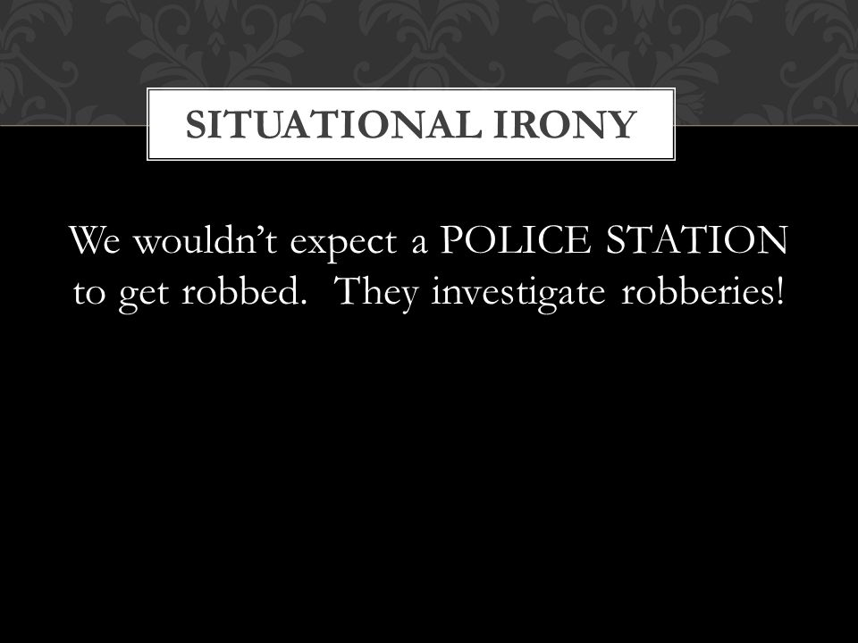 SITUATIONAL IRONY We wouldn't expect a POLICE STATION to get robbed. They investigate robberies!